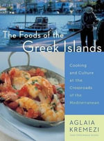 The Foods of the Greek Islands : Cooking and Culture at the Crossroads of the Mediterranean - Aglaia Kremezi