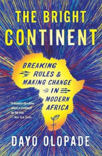 The Bright Continent : Breaking Rules and Making Change in Modern Africa - Dayo Olopade