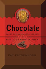 Chocolate : Sweet Science & Dark Secrets of the World's Favorite Treat - Kay Frydenborg