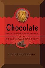 Chocolate : Sweet Science & Dark Secrets of the World's Favorite Treat - Kay Frydenborg