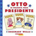 Otto Se Presenta Para Presidente / Otto Runs for President - Rosemary Wells