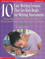 10 Easy Writing Lessons That Get Kids Ready for Writing Assessments : Proven Ways to Raise Your Students' Scores on the State Performance Assessments i - Mary Rose