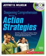 Deepening Comprehension with Action Strategies : Role Plays, Text-Structure Tableaux, Talking Statues, and Other Enactment Techniques That Engage Students with Text - Jeffrey D Wilhelm