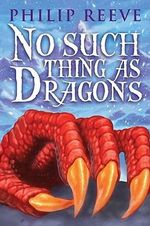 No Such Thing as Dragons : Gruesome Guides - Philip Reeve