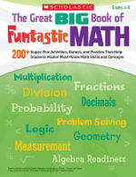 The Great Big Book of Funtastic Math, Grades 4-8 : 200+ Super-Fun Activities, Games, and Puzzles That Help Students Master Must-Know Math Skills and Concepts