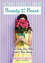 Beauty and the Beast, the Only One Who Didn't Run Away : Beauty and the Beast, the Only One Who Didn't Run Away - Wendy Mass
