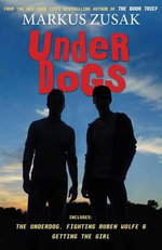 Underdogs : The Underdog, Fighting Ruben Wolfe, Getting the Girl - Markus Zusak