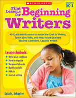 First Lessons for Beginning Writers : 40 Quick Mini-Lessons to Model the Craft of Writing, Teach Early Skills, and Help Young Learners Become Confident - Lola M. Schaefer