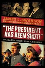 The President Has Been Shot! : The Assassination of John F. Kennedy - James L Swanson