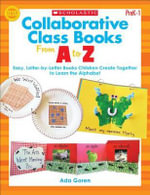 Collaborative Class Books from A to Z, Grades PreK-1 : Easy, Letter-By-Letter Books Children Create Together to Learn the Alphabet - Ada Goren