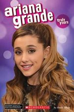 Ariana Grande : Truly Yours - Scholastic, Inc.