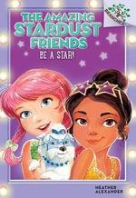 Be a Star! : Amazing Stardust Friends - Heather Alexander