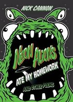 Neon Aliens Ate My Homework : And Other Poems - Nick Cannon