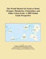 The World Market for Fresh or Dried Oranges, Mandarins, Clementines, and Other Citrus Fruit : A 2009 Global Trade Perspective - Inc. ICON Group International