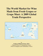 The World Market for Wine  Made from Fresh Grapes or Grape Must : A 2009 Global Trade Perspective - Inc. ICON Group International