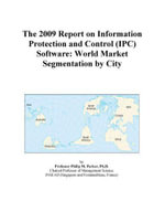 The 2009 Report on Information Protection and Control (IPC) Software : World Market Segmentation by City - Inc. ICON Group International