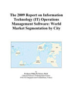 The 2009 Report on Information Technology (IT) Operations Management Software : World Market Segmentation by City - Inc. ICON Group International