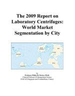 The 2009 Report on Laboratory Centrifuges : World Market Segmentation by City - Inc. ICON Group International
