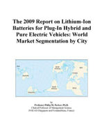 The 2009 Report on Lithium-Ion Batteries for Plug-In Hybrid and Pure Electric Vehicles : World Market Segmentation by City - Inc. ICON Group International