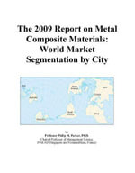The 2009 Report on Metal Composite Materials : World Market Segmentation by City - Inc. ICON Group International