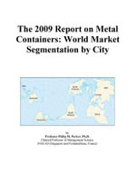 The 2009 Report on Metal Containers : World Market Segmentation by City - Inc. ICON Group International