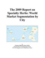 The 2009 Report on Specialty Herbs : World Market Segmentation by City - Inc. ICON Group International