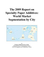 The 2009 Report on Specialty Paper Additives : World Market Segmentation by City - Inc. ICON Group International