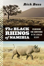 The Black Rhinos of Namibia : Searching for Survivors in the African Desert - Rick Bass
