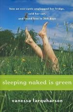 Sleeping Naked Is Green : How an Eco-Cynic Unplugged Her Fridge, Sold Her Car, and Found Love in 366 Days - Vanessa Farquharson