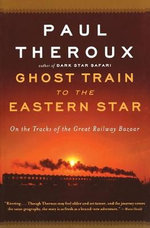 Ghost Train to the Eastern Star : On the Tracks of the Great Railway Bazaar - Paul Theroux