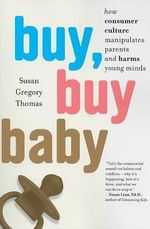 Buy, Buy Baby : How Consumer Culture Manipulates Parents and Harms Young Minds - Susan Gregory Thomas