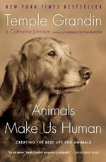 Animals Make Us Human : Creating the Best Life for Animals - Temple Grandin
