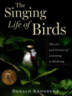 The Singing Life of Birds : The Art and Science of Listening to Birdsong - Donald Kroodsma