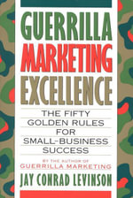 Guerrilla Marketing Excellence : The 50 Golden Rules for Small-Business Success - Jay Conrad Levinson