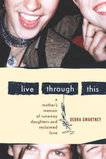 Live Through This : A Mother's Memoir of Runaway Daughters and Reclaimed Love - Debra Gwartney
