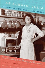 As Always, Julia: The Letters of Julia Child and Avis DeVoto : Food, Friendship, and the Making of a Masterpiece