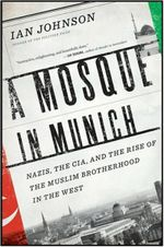 A Mosque in Munich : Nazis, the CIA, and the Rise of the Muslim Brotherhood in the West - Ian Johnson