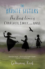 The Bronte Sisters : The Brief Lives of Charlotte, Emily, and Anne - Catherine Reef