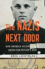 The Nazis Next Door : How America Became a Safe Haven for Hitler's Men - Eric Lichtblau