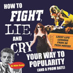 How To Fight, Lie, and Cry Your Way to Popularity and a Prom Date : Lousy Life Lessons From 50 Teen Movies - Nikki Roddy