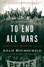 To End All Wars : A Story of Loyalty and Rebellion, 1914-1918 - Adam Hochschild