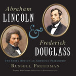 Abraham Lincoln and Frederick Douglass : The Story Behind an American Friendship - Russell Freedman