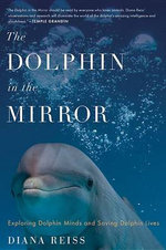 Dolphin in the Mirror : Exploring Dolphin Minds and Saving Dolphin Lives - Diana Reiss