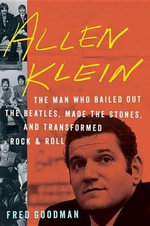 Allen Klein : The Man Who Bailed Out the Beatles, Made the Stones, and Transformed Rock & Roll - Fred Goodman