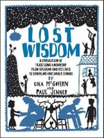 Lost Wisdom : A Celebration of Traditional Knowledge from Foraging and Festivals to Seafring and Smoke Signals - Una McGovern