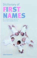Dictionary of First Names : An Indispensable Guide to More Than 10,000 Names - Julia Cresswell