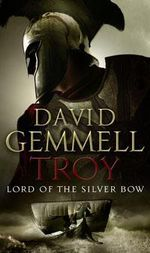 Troy: Lord of the Silver Bow No.1 : Lord of the Silver Bow - David Gemmell
