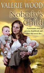 Nobody's Child : A Passionate Story of Poverty, Heartbreak and Love That Never Dies.... - Valerie Wood