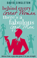 Behind Every Great Woman There is a Fabulous Gay Man : Dating Advice from a Guy Who Gives it to You Straight - Dave Singleton