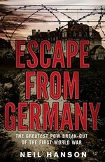 Escape from Germany : The Greatest POW Break-Out of the First World War - Neil Hanson